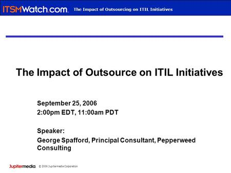 © 2006 Jupitermedia Corporation Webcast TitleThe Impact of Outsourcing on ITIL Initiatives The Impact of Outsource on ITIL Initiatives September 25, 2006.