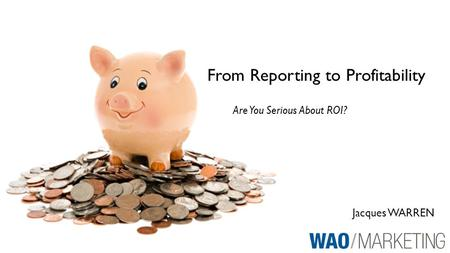 Jacques WARREN From Reporting to Profitability Are You Serious About ROI?