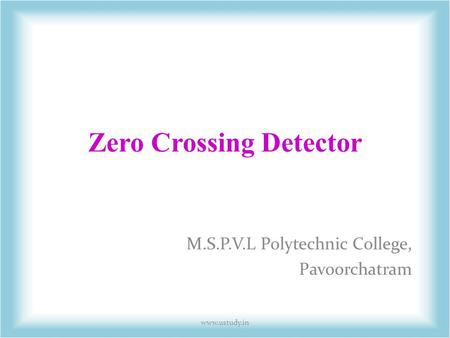 Zero Crossing Detector M.S.P.V.L Polytechnic College, Pavoorchatram www.ustudy.in.