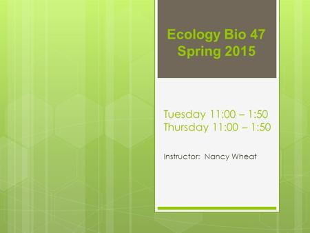 Tuesday 11:00 – 1:50 Thursday 11:00 – 1:50 Instructor: Nancy Wheat Ecology Bio 47 Spring 2015.