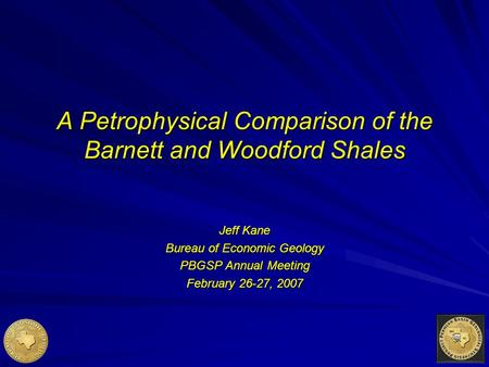 A Petrophysical Comparison of the Barnett and Woodford Shales Jeff Kane Bureau of Economic Geology PBGSP Annual Meeting February 26-27, 2007.