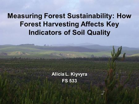 Measuring Forest Sustainability: How Forest Harvesting Affects Key Indicators of Soil Quality Alicia L. Kiyvyra FS 533.