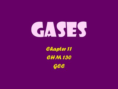 Gases Chapter 11 CHM 130 GCC. 11.1 Properties of Gases 1.Gases have no shape: they take the shape of their container 2.Gases can expand & compress: V.