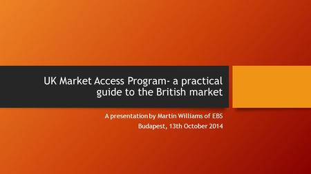 UK Market Access Program- a practical guide to the British market A presentation by Martin Williams of EBS Budapest, 13th October 2014.