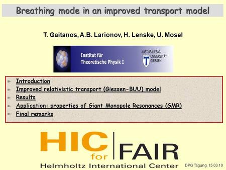 DPG Tagung, 15.03.10 Breathing mode in an improved transport model T. Gaitanos, A.B. Larionov, H. Lenske, U. Mosel Introduction Improved relativistic transport.
