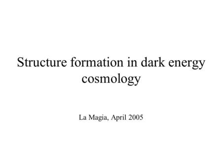 Structure formation in dark energy cosmology La Magia, April 2005.
