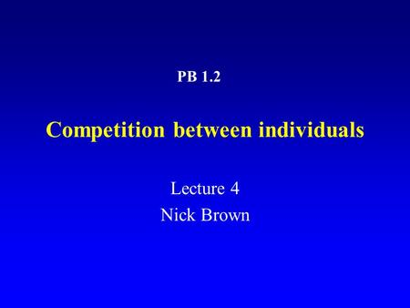 Competition between individuals Lecture 4 Nick Brown PB 1.2.