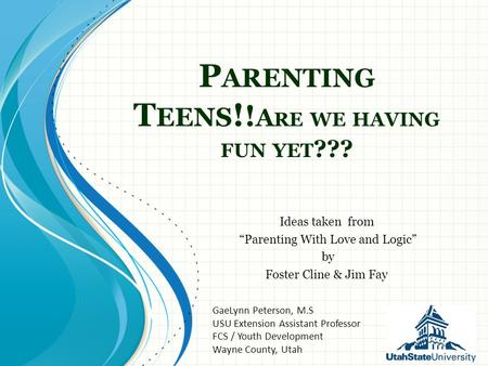 "P ARENTING T EENS ! ! A RE WE HAVING FUN YET ??? Ideas taken from ""Parenting With Love and Logic"" by Foster Cline & Jim Fay GaeLynn Peterson, M.S USU Extension."