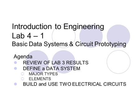 Introduction to Engineering Lab 4 – 1 Basic Data Systems & Circuit Prototyping Agenda REVIEW OF LAB 3 RESULTS DEFINE a DATA SYSTEM  MAJOR TYPES  ELEMENTS.