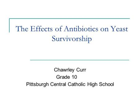 The Effects of Antibiotics on Yeast Survivorship Chawrley Curr Grade 10 Pittsburgh Central Catholic High School.