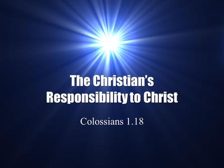 The Christian's Responsibility to Christ Colossians 1.18.