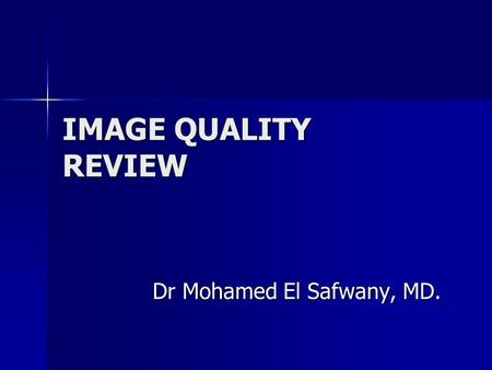 IMAGE QUALITY REVIEW Dr Mohamed El Safwany, MD. Intended learning outcome The student should learn at the end of this lecture radiological image quality.