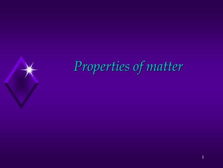 1 Properties of matter 2 General Properties of Matter u Matter is anything that has mass and volume u Everything is made of matter.