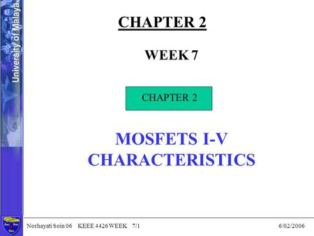 Norhayati Soin 06 KEEE 4426 WEEK 7/1 6/02/2006 CHAPTER 2 WEEK 7 CHAPTER 2 MOSFETS I-V CHARACTERISTICS CHAPTER 2.