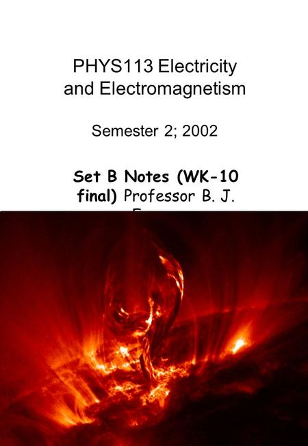1 PHYS113 Electricity and Electromagnetism Semester 2; 2002 Set B Notes (WK-10 final) Professor B. J. Fraser.