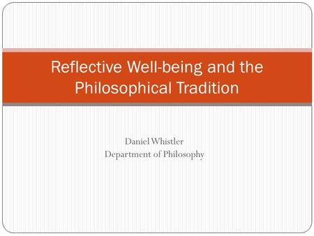 Daniel Whistler Department of Philosophy Reflective Well-being and the Philosophical Tradition.