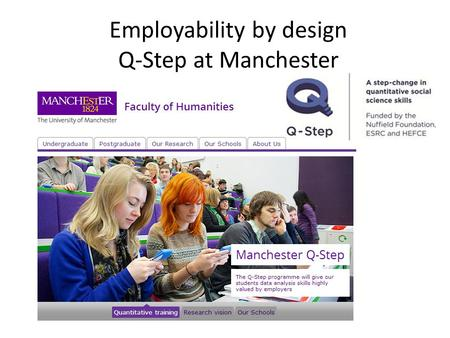 Employability by design Q-Step at Manchester. Manchester Q-Step Integrated programme of curriculum developments and work placement opportunities to engage.