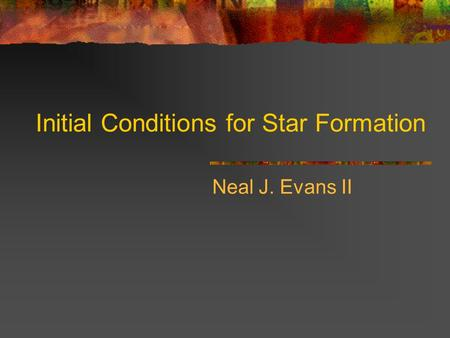 Initial Conditions for Star Formation Neal J. Evans II.