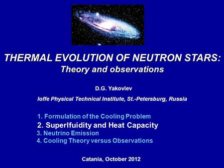 Catania, October 2012, THERMAL EVOLUTION OF NEUTRON STARS: Theory and observations D.G. Yakovlev Ioffe Physical Technical Institute, St.-Petersburg, Russia.