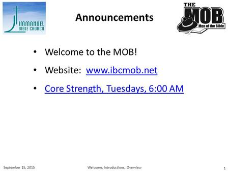 1 Welcome to the MOB! Website: www.ibcmob.netwww.ibcmob.net Core Strength, Tuesdays, 6:00 AM Announcements Welcome, Introductions, OverviewSeptember 15,