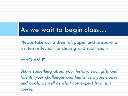 Please take out a sheet of paper and prepare a written reflection for sharing and submission: WHO AM I? Share something about your history, your gifts.