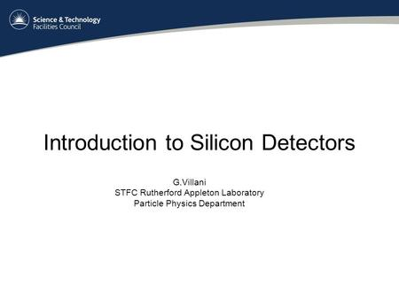 Introduction to Silicon Detectors G.Villani STFC Rutherford Appleton Laboratory Particle Physics Department.