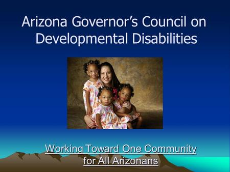 Working Toward One Community for All Arizonans Arizona Governor's Council on Developmental Disabilities.