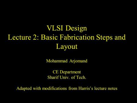 VLSI Design Lecture 2: Basic Fabrication Steps and Layout Mohammad Arjomand CE Department Sharif Univ. of Tech. Adapted with modifications from Harris's.