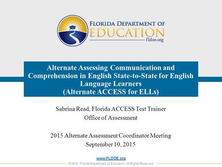 Www.FLDOE.org © 2014, Florida Department of Education. All Rights Reserved. Alternate Assessing Communication and Comprehension in English State-to-State.