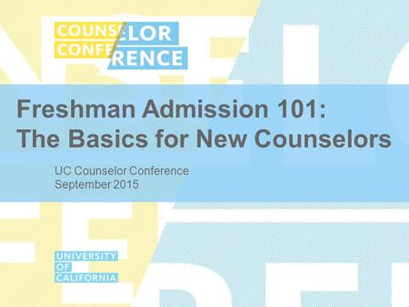 Freshman Admission 101: The Basics for New Counselors UC Counselor Conference September 2015.