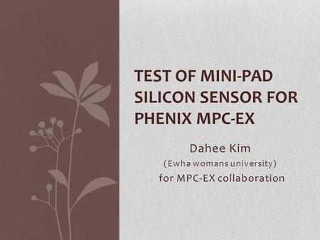 Dahee Kim (Ewha womans university) for MPC-EX collaboration TEST OF MINI-PAD SILICON SENSOR FOR PHENIX MPC-EX.
