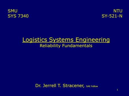 1 Logistics Systems Engineering Reliability Fundamentals NTU SY-521-N SMU SYS 7340 Dr. Jerrell T. Stracener, SAE Fellow.