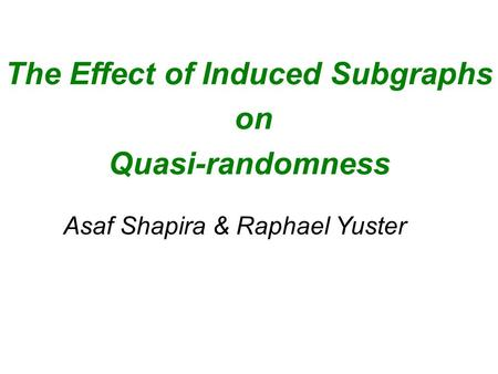The Effect of Induced Subgraphs on Quasi-randomness Asaf Shapira & Raphael Yuster.