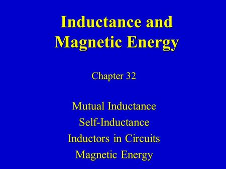 Inductance and Magnetic Energy Chapter 32 Mutual Inductance Self-Inductance Inductors in Circuits Magnetic Energy.