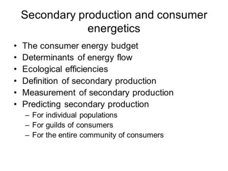 Secondary production and consumer energetics The consumer energy budget Determinants of energy flow Ecological efficiencies Definition of secondary production.