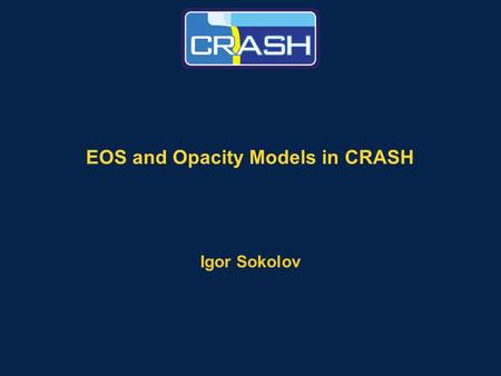 EOS and Opacity Models in CRASH Igor Sokolov. Page 2 Our EOS and opacity functions support our UQ effort Outline –Why do we need EOS functions and opacities?