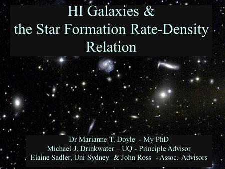 HI Galaxies & the Star Formation Rate-Density Relation Dr Marianne T. Doyle - My PhD Michael J. Drinkwater – UQ - Principle Advisor Elaine Sadler, Uni.