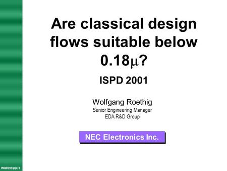 Are classical design flows suitable below 0.18  ? ISPD 2001 NEC Electronics Inc. WR0999.ppt-1 Wolfgang Roethig Senior Engineering Manager EDA R&D Group.