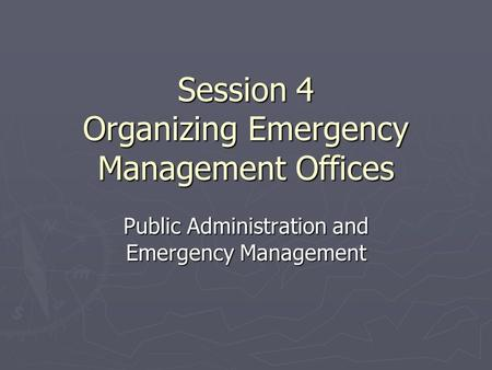 Session 4 Organizing Emergency Management Offices Public Administration and Emergency Management.