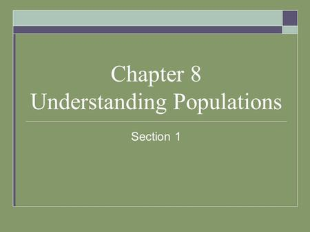 Chapter 8 Understanding Populations Section 1. What is a Population?  A population is all the member of a species living in the same place at the same.