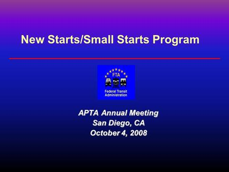 New Starts/Small Starts Program APTA Annual Meeting San Diego, CA October 4, 2008.