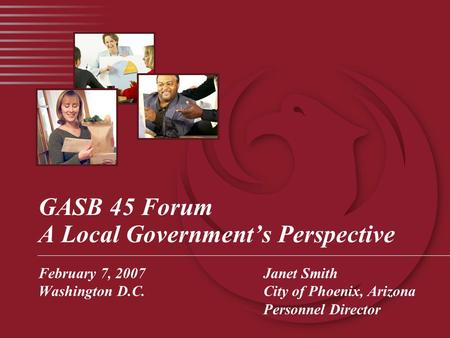 GASB 45 Forum A Local Government's Perspective February 7, 2007Janet Smith Washington D.C.City of Phoenix, Arizona Personnel Director.