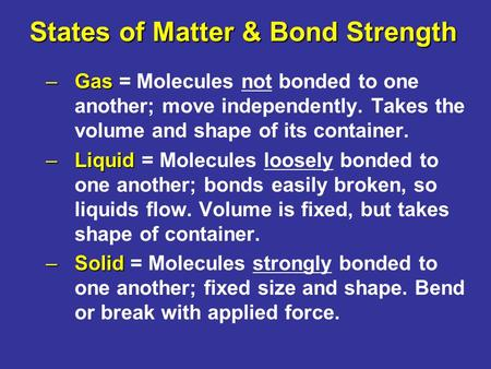 States of Matter & Bond Strength –Gas –Gas = Molecules not bonded to one another; move independently. Takes the volume and shape of its container. –Liquid.