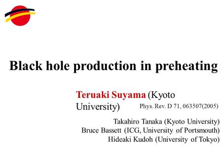Black hole production in preheating Teruaki Suyama (Kyoto University) Takahiro Tanaka (Kyoto University) Bruce Bassett (ICG, University of Portsmouth)