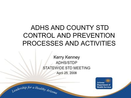 ADHS AND COUNTY STD CONTROL AND PREVENTION PROCESSES AND ACTIVITIES Kerry Kenney ADHS/STDP STATEWIDE STD MEETING April 25, 2008.