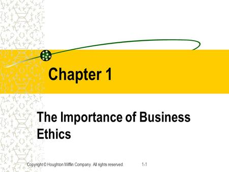 Copyright © Houghton Mifflin Company. All rights reserved.1-1 Chapter 1 The Importance of Business Ethics.