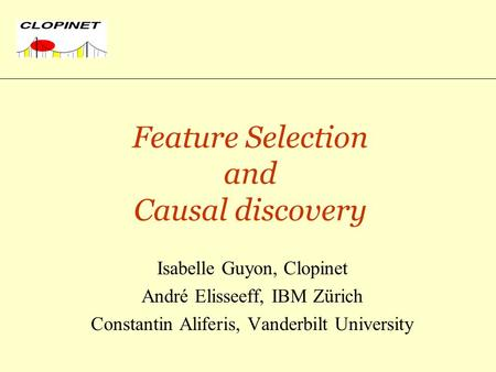Feature Selection and Causal discovery Isabelle Guyon, Clopinet André Elisseeff, IBM Zürich Constantin Aliferis, Vanderbilt University.