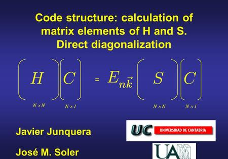 Javier Junquera Code structure: calculation of matrix elements of H and S. Direct diagonalization José M. Soler = N  N N  1.