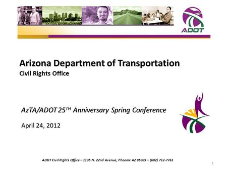 Arizona Department of Transportation Civil Rights Office AzTA/ADOT 25 TH Anniversary Spring Conference April 24, 2012 1 ADOT Civil Rights Office – 1135.