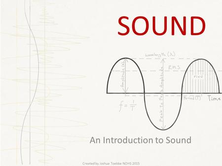 SOUND An Introduction to Sound Created by Joshua Toebbe NOHS 2015.